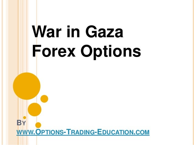 BY WWW.OPTIONS-TRADING-EDUCATION.COM War in Gaza Forex Options
