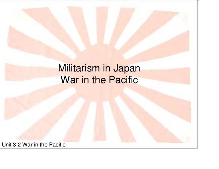 Militarism in Japan                        War in the Pacific     Unit 3.2 War in the Pacific
