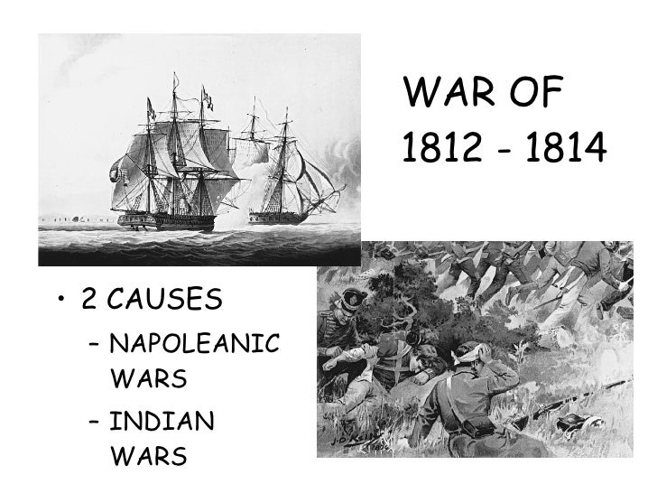 WAR OF 1812 - 1814 <ul><li>2 CAUSES </li></ul><ul><ul><li>NAPOLEANIC WARS </li></ul></ul><ul><ul><li>INDIAN WARS </li></ul...