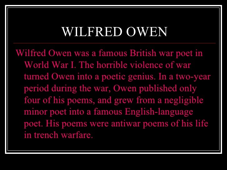 a biography of wilfred owen a british war poet Owen has a unique fascination for many people, including me: i have written three books about him, wilfred owen: a new biography (2002), wilfred owen the last year (1992) and the critical study owen the poet (1986) he is undoubtedly the greatest poet of the first world war, but he is far from being typical of the 'war poets'.