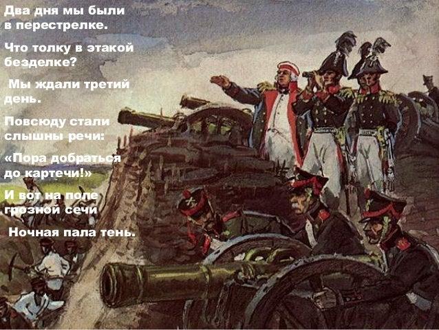 Ну ж был денёк! Сквозь дым летучий Французы двинулись, как тучи, И всё на наш редут, Уланы с пёстрыми значками, Драгуны с ...