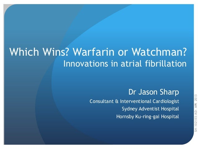 SH-102103-AD-APR2013 Which Wins? Warfarin or Watchman? Innovations in atrial fibrillation Dr Jason Sharp Consultant & Inte...