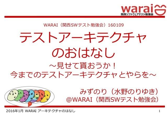 12016年1月 WARAI アーキテクチャのはなし WARAI(関西SWテスト勉強会)160109 テストアーキテクチャ のおはなし ~見せて貰おうか! 今までのテストアーキテクチャとやらを~ みずのり(水野のりゆき) @WARAI(関西SW...