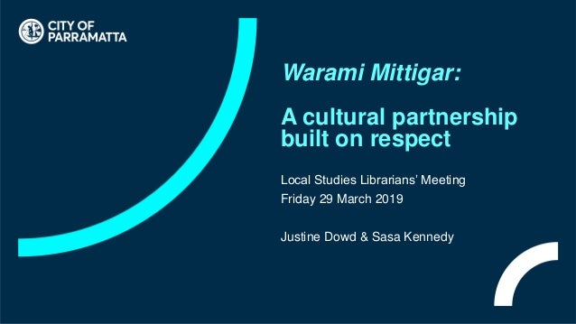 Warami Mittigar: A cultural partnership built on respect Local Studies Librarians' Meeting Friday 29 March 2019 Justine Do...