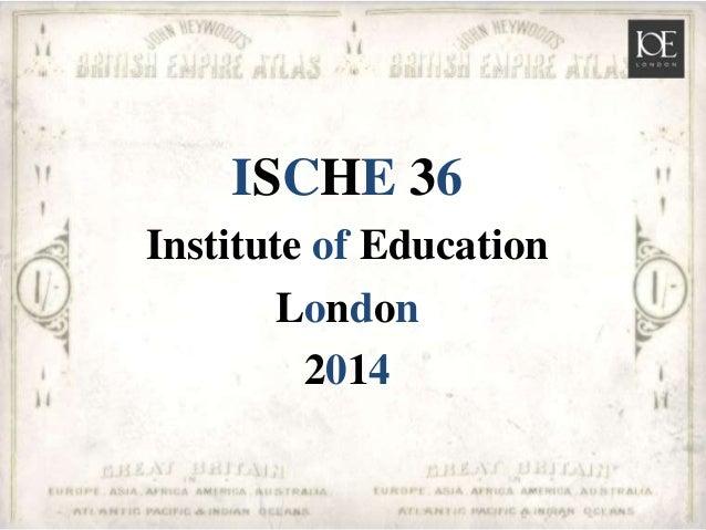 ISCHE 36 Institute of Education London 2014