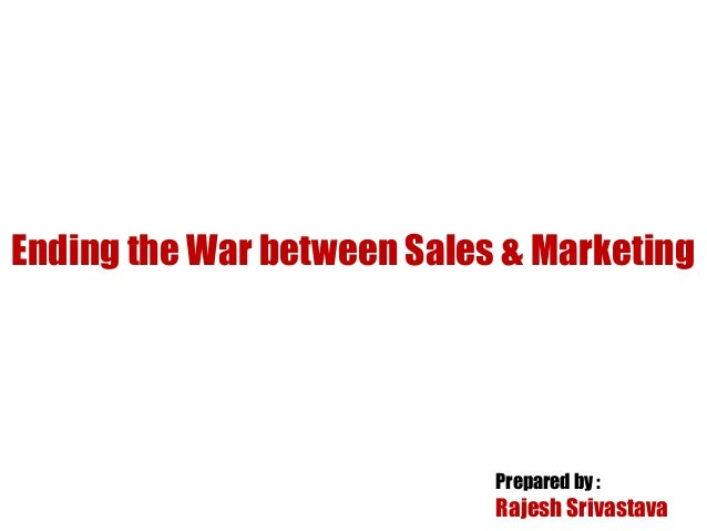Prepared by : Rajesh Srivastava Ending the War between Sales & Marketing
