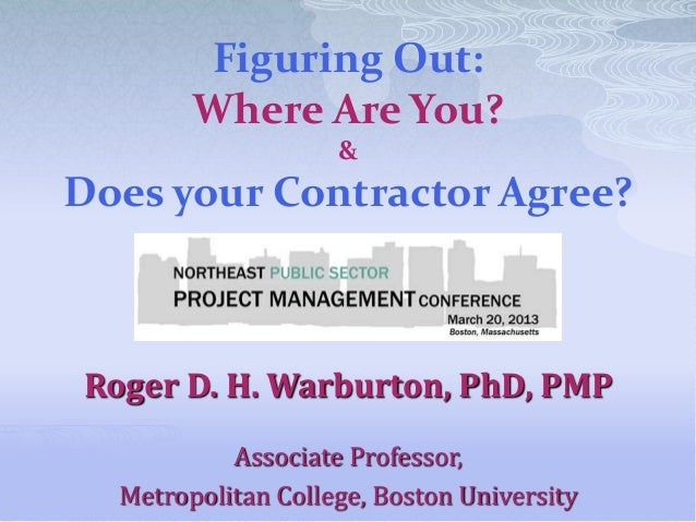 Figuring Out:        Where Are You?                    &Does your Contractor Agree?Roger D. H. Warburton, PhD, PMP        ...
