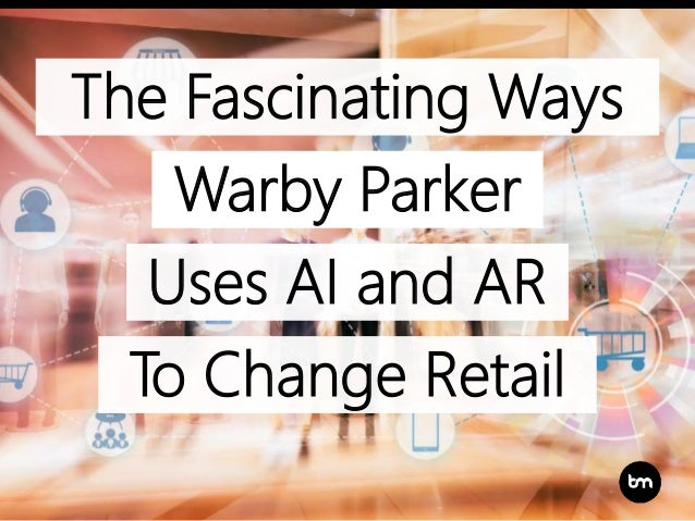The Fascinating Ways Uses AI and AR Warby Parker To Change Retail