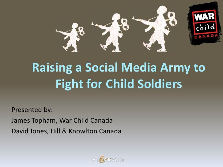 Raising a Social Media Army to           Fight for Child Soldiers Presented by: James Topham, War Child Canada David Jones...