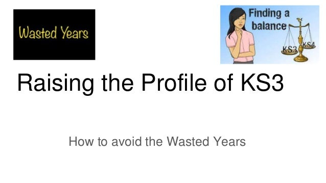 Raising the Profile of KS3 How to avoid the Wasted Years