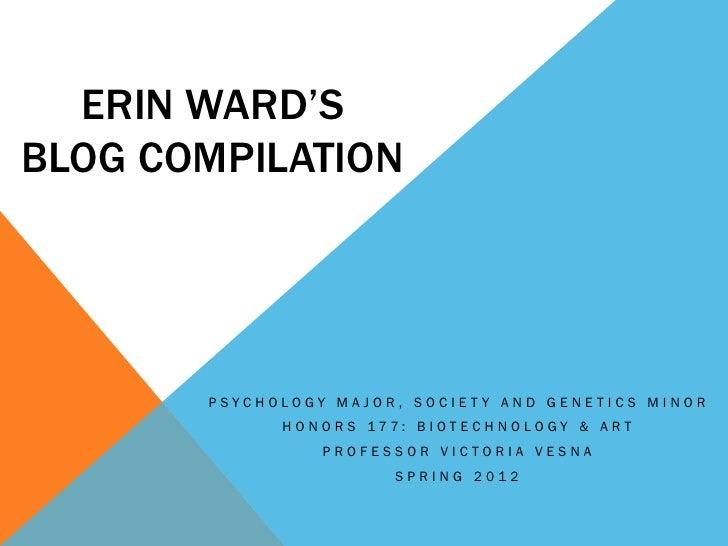 ERIN WARD'SBLOG COMPILATION       PSYCHOLOGY MAJOR, SOCIET Y AND GENETICS MINOR             H O N O R S 177: B I OT E C H ...