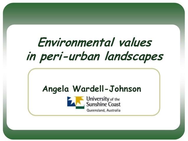 Environmental values in peri-urban landscapes Angela Wardell-Johnson