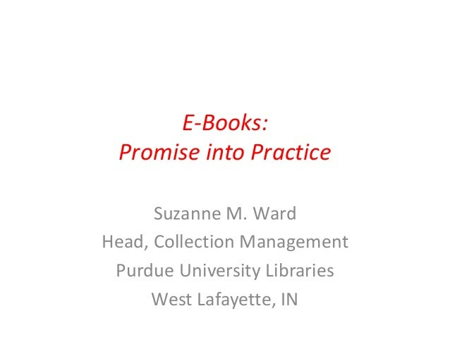 E-Books: Promise into Practice Suzanne M. Ward Head, Collection Management Purdue University Libraries West Lafayette, IN