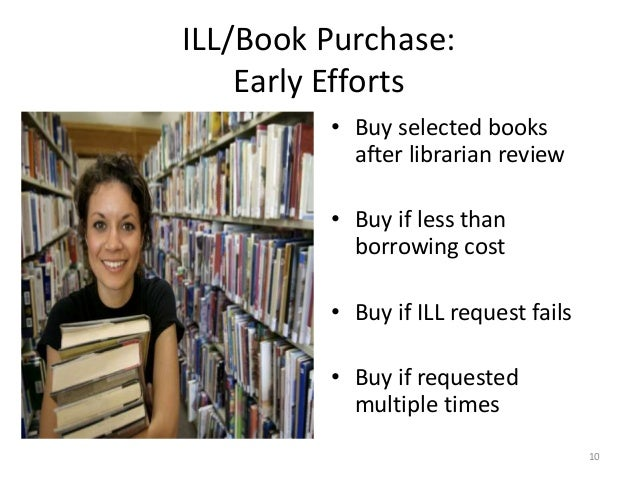 ILL/Book Purchase: Early Efforts • Buy selected books after librarian review • Buy if less than borrowing cost • Buy if IL...