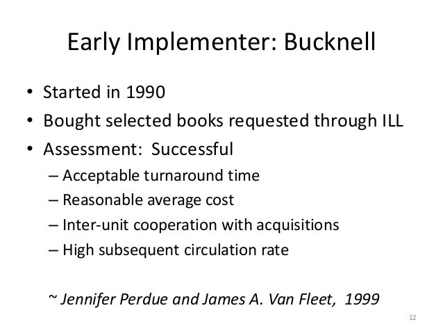 Early Implementer: Bucknell • Started in 1990 • Bought selected books requested through ILL • Assessment: Successful – Acc...