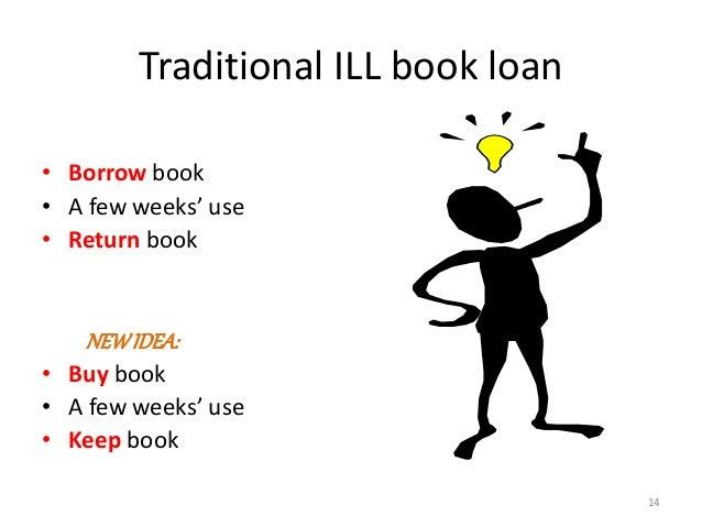 Traditional ILL book loan • Borrow book • A few weeks' use • Return book NEWIDEA: • Buy book • A few weeks' use • Keep boo...