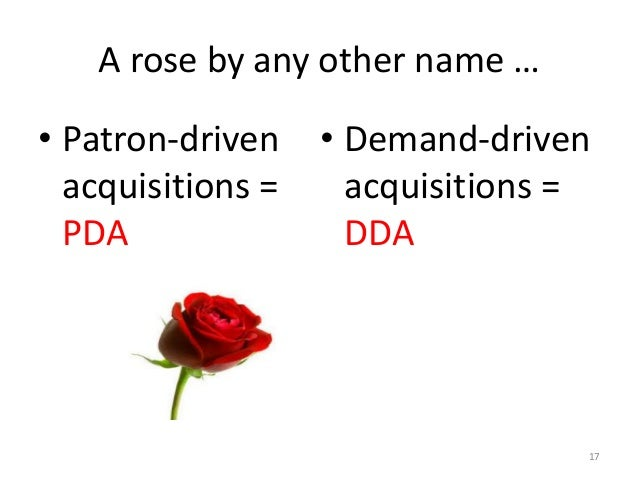 A rose by any other name … • Patron-driven acquisitions = PDA • Demand-driven acquisitions = DDA 17