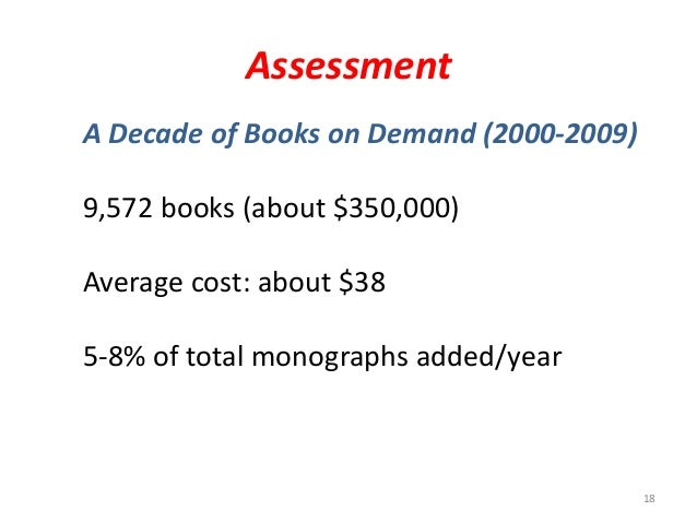 Assessment 18 A Decade of Books on Demand (2000-2009) 9,572 books (about $350,000) Average cost: about $38 5-8% of total m...