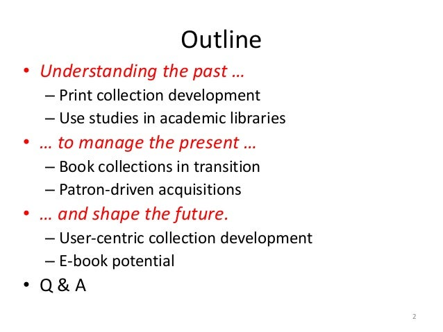 Outline • Understanding the past … – Print collection development – Use studies in academic libraries • … to manage the pr...