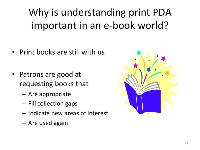 Why is understanding print PDA important in an e-book world? • Print books are still with us • Patrons are good at request...