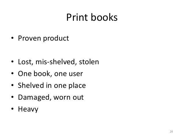 Print books • Proven product • Lost, mis-shelved, stolen • One book, one user • Shelved in one place • Damaged, worn out •...