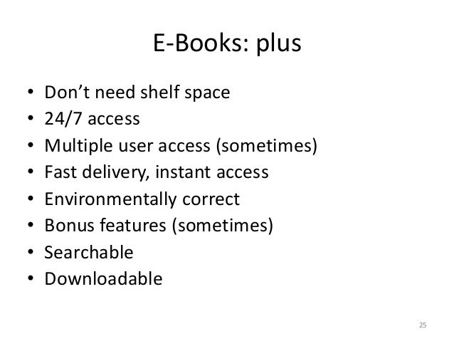 E-Books: plus • Don't need shelf space • 24/7 access • Multiple user access (sometimes) • Fast delivery, instant access • ...