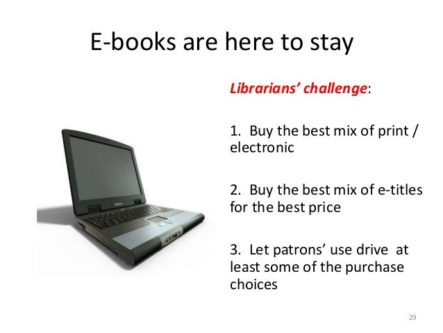 E-books are here to stay Librarians' challenge: 1. Buy the best mix of print / electronic 2. Buy the best mix of e-titles ...