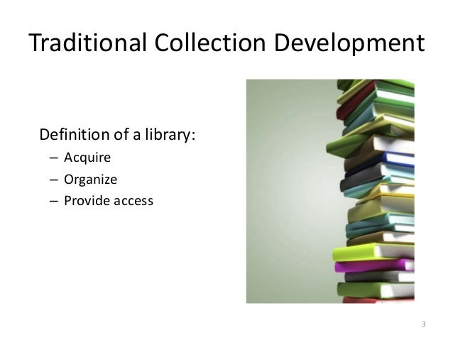 Traditional Collection Development Definition of a library: – Acquire – Organize – Provide access 3