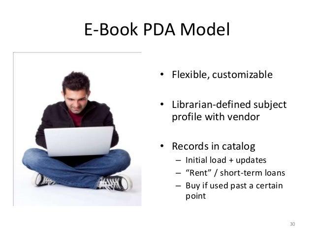 E-Book PDA Model • Flexible, customizable • Librarian-defined subject profile with vendor • Records in catalog – Initial l...