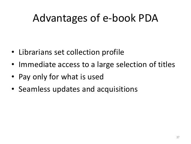 Advantages of e-book PDA • Librarians set collection profile • Immediate access to a large selection of titles • Pay only ...