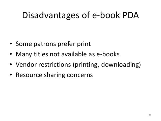 Disadvantages of e-book PDA • Some patrons prefer print • Many titles not available as e-books • Vendor restrictions (prin...