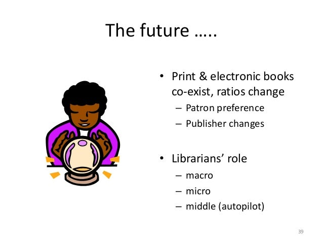 The future ….. • Print & electronic books co-exist, ratios change – Patron preference – Publisher changes • Librarians' ro...