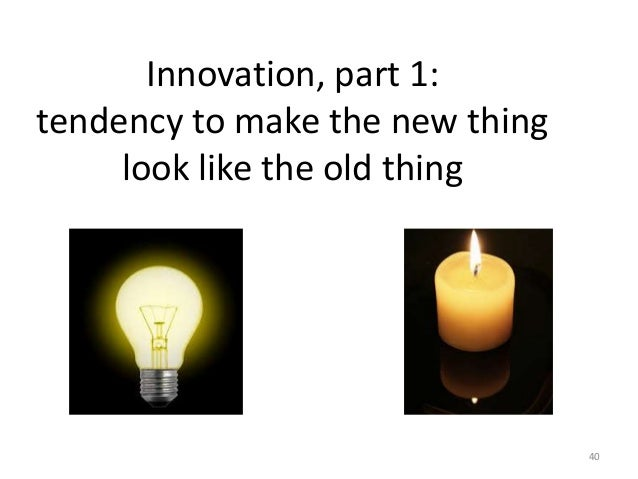 Innovation, part 1: tendency to make the new thing look like the old thing 40
