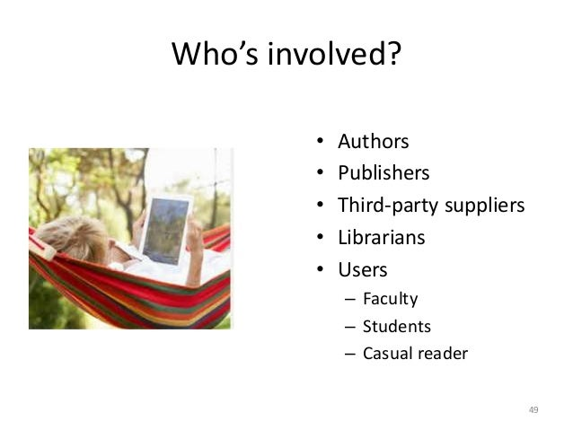 Who's involved? • Authors • Publishers • Third-party suppliers • Librarians • Users – Faculty – Students – Casual reader 49