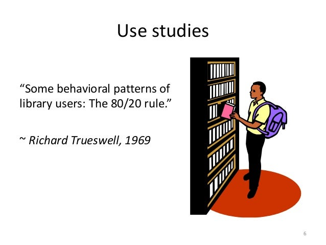 """Use studies """"Some behavioral patterns of library users: The 80/20 rule."""" ~ Richard Trueswell, 1969 6"""