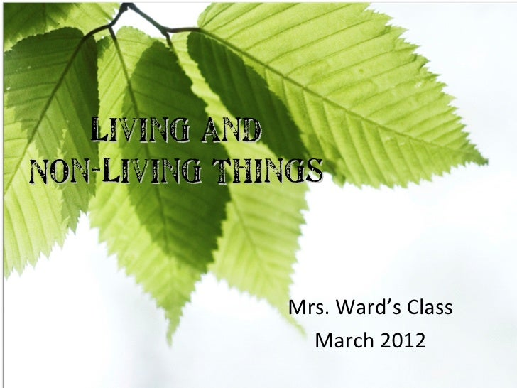 Living andNon-Living Things              Mrs. Ward's Class                March 2012