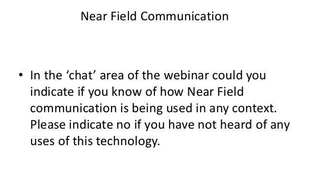 Near Field Communication• In the 'chat' area of the webinar could youindicate if you know of how Near Fieldcommunication i...