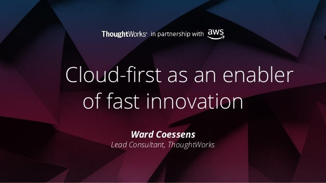 Cloud-first as an enabler of fast innovation Ward Coessens Lead Consultant, ThoughtWorks