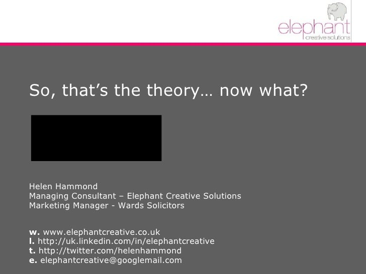 So, that's the theory… now what? Helen Hammond Managing Consultant – Elephant Creative Solutions Marketing Manager - Wards...