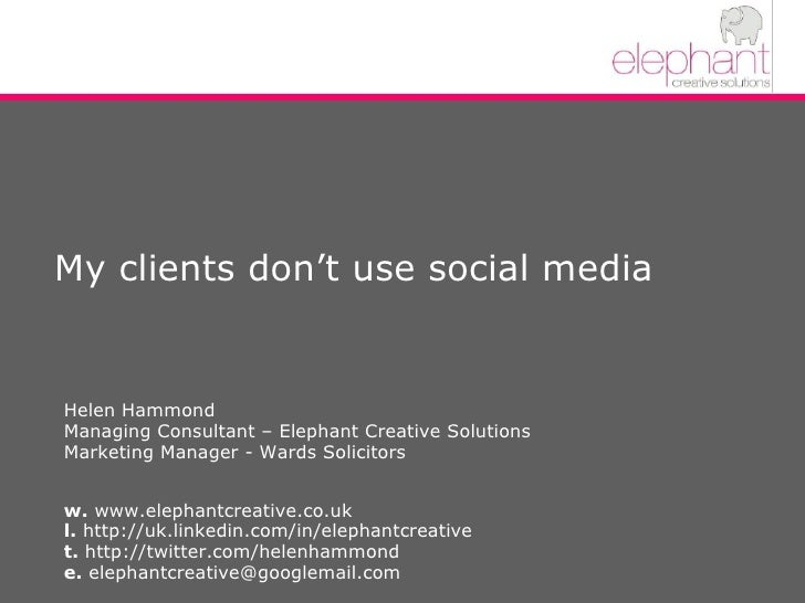 My clients don't use social media Helen Hammond Managing Consultant – Elephant Creative Solutions Marketing Manager - Ward...