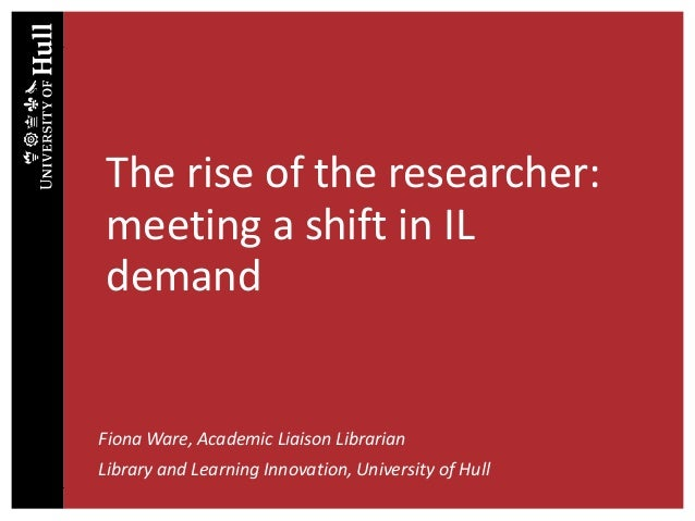 The rise of the researcher: meeting a shift in IL demand Fiona Ware, Academic Liaison Librarian Library and Learning Innov...