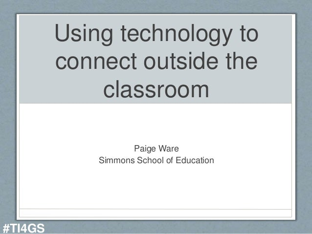 Using technology to connect outside the classroom Paige Ware Simmons School of Education #TI4GS