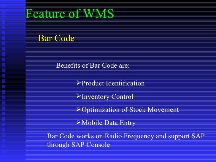 Bar Code Feature of WMS Benefits of Bar Code are: <ul><li>Product Identification </li></ul><ul><li>Inventory Control </li>...