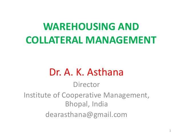 WAREHOUSING AND COLLATERAL MANAGEMENT Dr. A. K. Asthana Director Institute of Cooperative Management, Bhopal, India dearas...