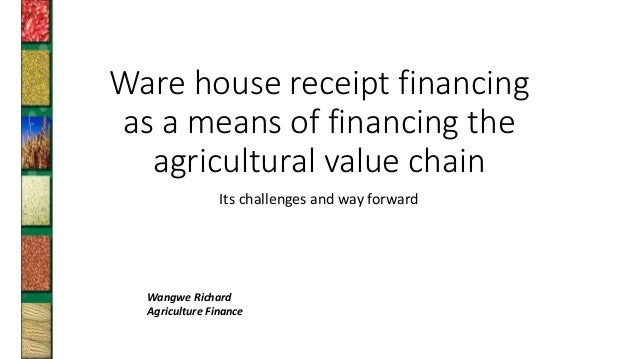 Ware house receipt financing as a means of financing the agricultural value chain Its challenges and way forward Wangwe Ri...