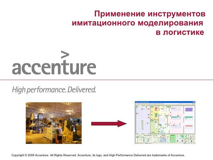 Применение инструментов имитационного моделирования  в логистике   Copyright © 2009 Accenture  All Rights Reserved. Accent...