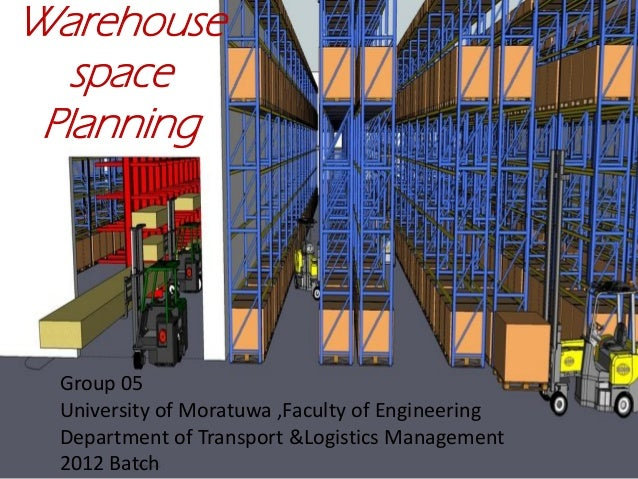 Warehouse space Planning Group 05 University of Moratuwa ,Faculty of Engineering Department of Transport &Logistics Manage...
