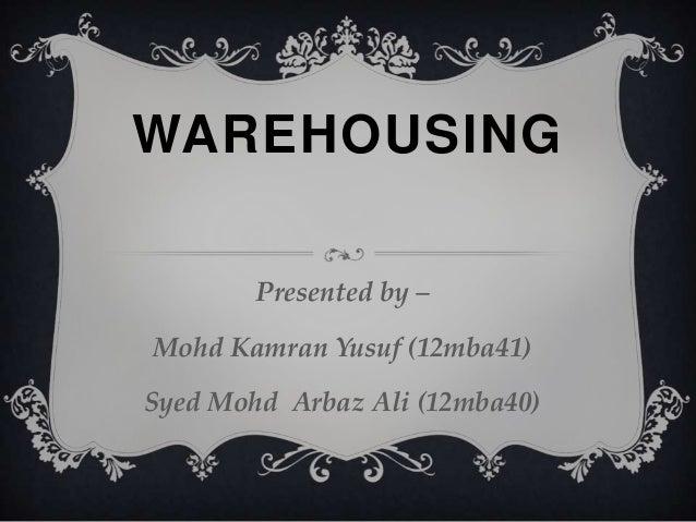 WAREHOUSING Presented by – Mohd Kamran Yusuf (12mba41) Syed Mohd Arbaz Ali (12mba40)