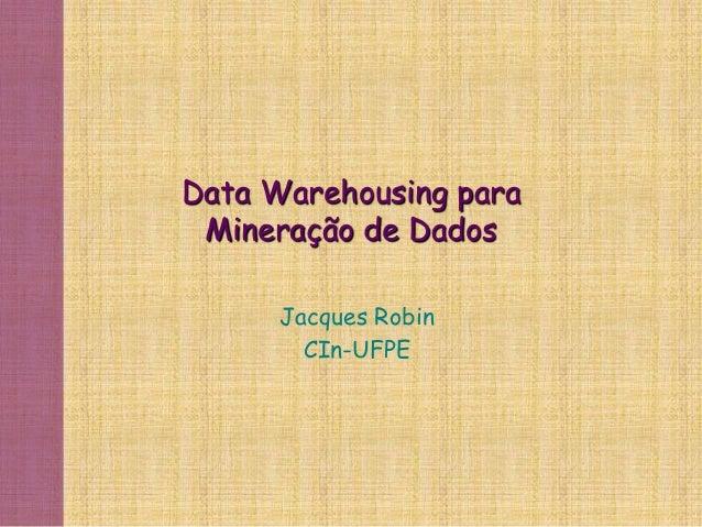 Data Warehousing para Mineração de Dados Jacques Robin CIn-UFPE