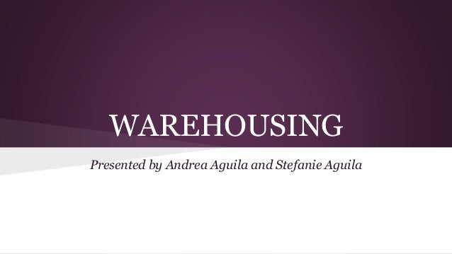 WAREHOUSING Presented by Andrea Aguila and Stefanie Aguila